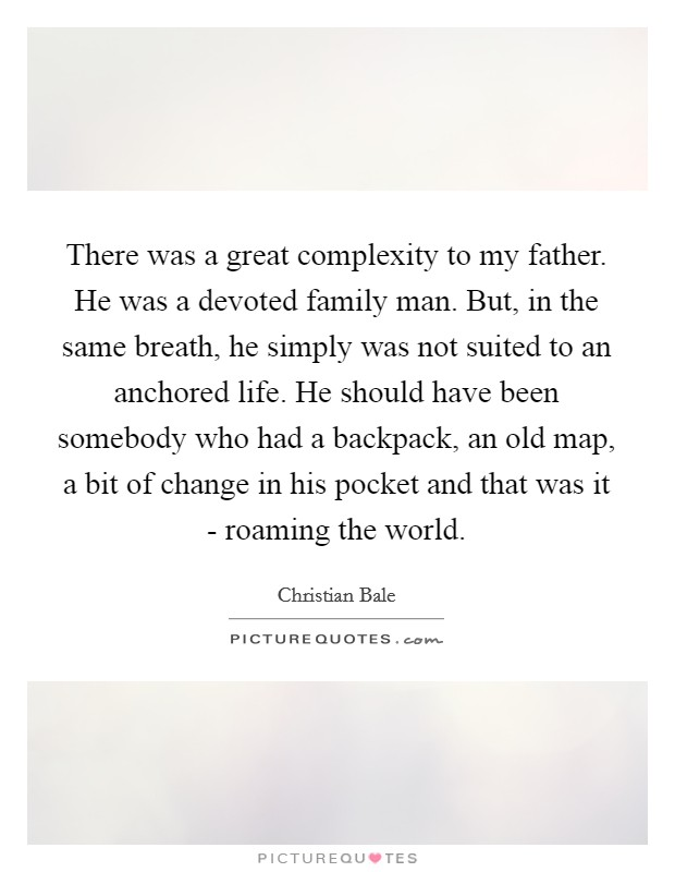 There was a great complexity to my father. He was a devoted family man. But, in the same breath, he simply was not suited to an anchored life. He should have been somebody who had a backpack, an old map, a bit of change in his pocket and that was it - roaming the world Picture Quote #1
