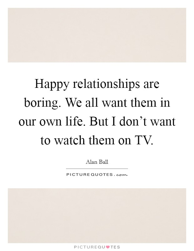 Happy relationships are boring. We all want them in our own life. But I don't want to watch them on TV Picture Quote #1