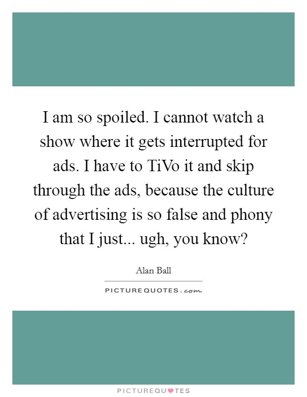 I am so spoiled. I cannot watch a show where it gets interrupted for ads. I have to TiVo it and skip through the ads, because the culture of advertising is so false and phony that I just... ugh, you know? Picture Quote #1