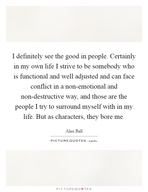 I definitely see the good in people. Certainly in my own life I strive to be somebody who is functional and well adjusted and can face conflict in a non-emotional and non-destructive way, and those are the people I try to surround myself with in my life. But as characters, they bore me Picture Quote #1