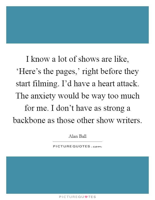I know a lot of shows are like, 'Here's the pages,' right before they start filming. I'd have a heart attack. The anxiety would be way too much for me. I don't have as strong a backbone as those other show writers Picture Quote #1