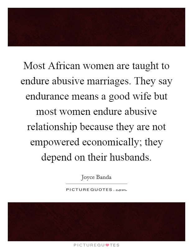 Most African women are taught to endure abusive marriages. They say endurance means a good wife but most women endure abusive relationship because they are not empowered economically; they depend on their husbands Picture Quote #1