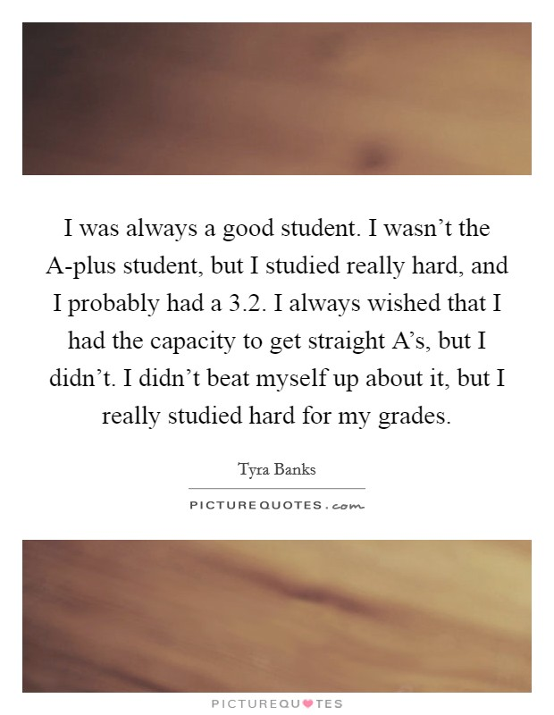 I was always a good student. I wasn't the A-plus student, but I studied really hard, and I probably had a 3.2. I always wished that I had the capacity to get straight A's, but I didn't. I didn't beat myself up about it, but I really studied hard for my grades Picture Quote #1