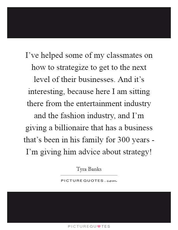 I've helped some of my classmates on how to strategize to get to the next level of their businesses. And it's interesting, because here I am sitting there from the entertainment industry and the fashion industry, and I'm giving a billionaire that has a business that's been in his family for 300 years - I'm giving him advice about strategy! Picture Quote #1