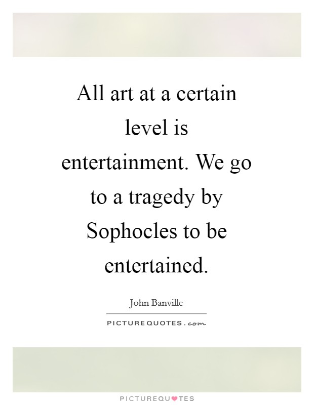 All art at a certain level is entertainment. We go to a tragedy by Sophocles to be entertained Picture Quote #1