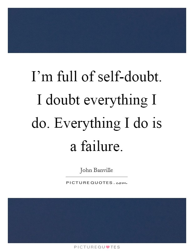 I'm full of self-doubt. I doubt everything I do. Everything I do is a failure Picture Quote #1