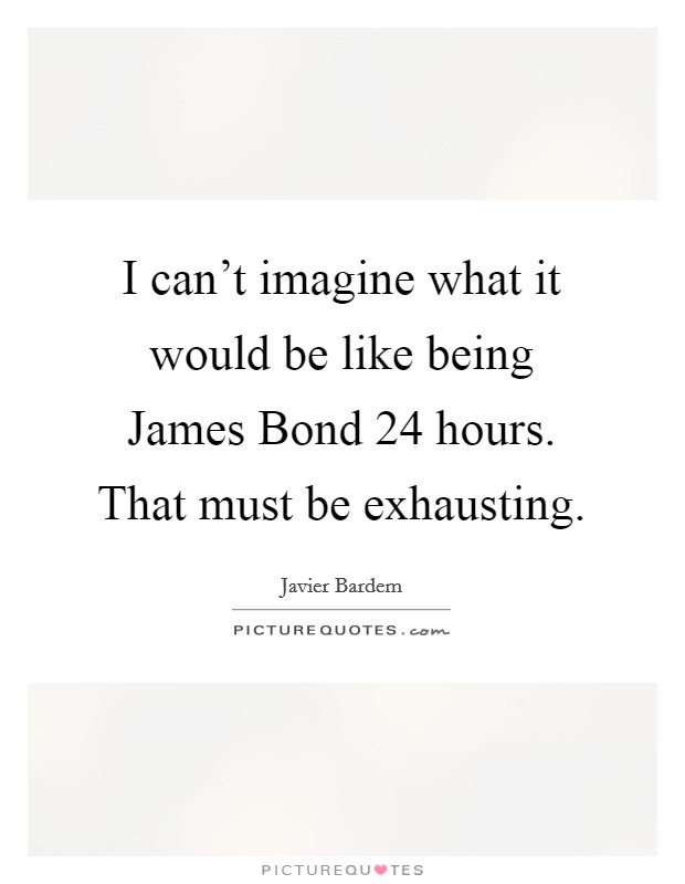 I can't imagine what it would be like being James Bond 24 hours. That must be exhausting Picture Quote #1