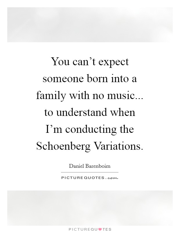 You can't expect someone born into a family with no music... to understand when I'm conducting the Schoenberg Variations Picture Quote #1