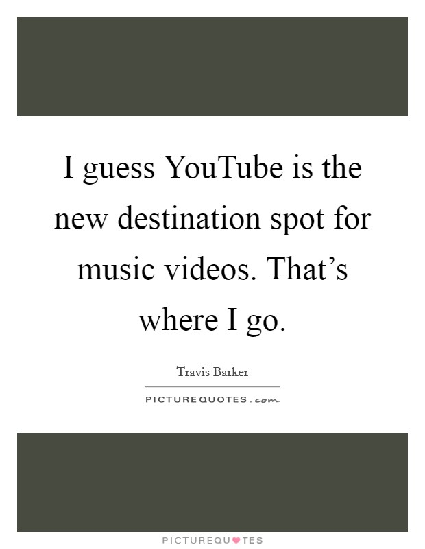 I guess YouTube is the new destination spot for music videos. That's where I go Picture Quote #1