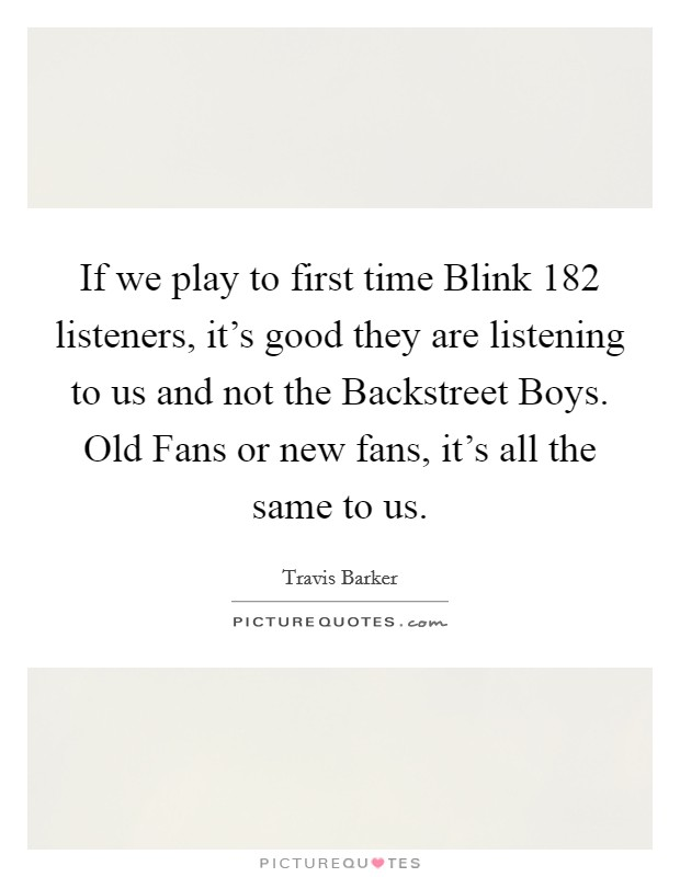 If we play to first time Blink 182 listeners, it's good they are listening to us and not the Backstreet Boys. Old Fans or new fans, it's all the same to us Picture Quote #1