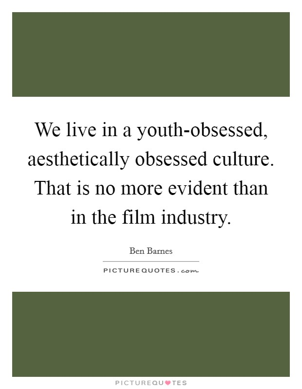 We live in a youth-obsessed, aesthetically obsessed culture. That is no more evident than in the film industry Picture Quote #1