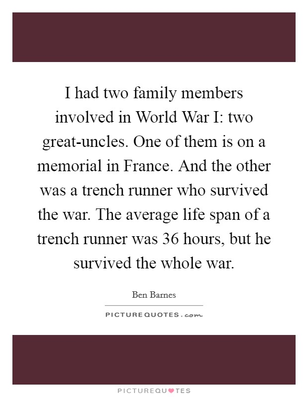 I had two family members involved in World War I: two great-uncles. One of them is on a memorial in France. And the other was a trench runner who survived the war. The average life span of a trench runner was 36 hours, but he survived the whole war Picture Quote #1