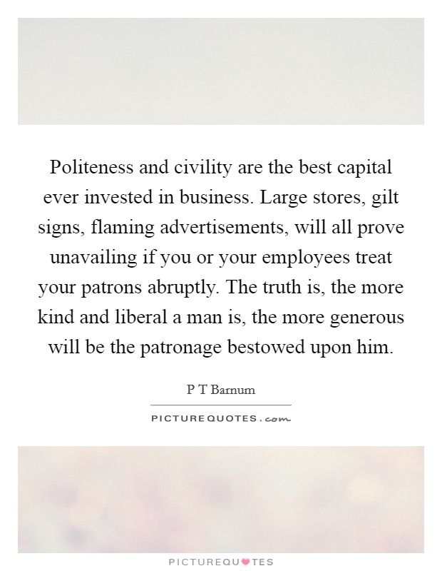 Politeness and civility are the best capital ever invested in business. Large stores, gilt signs, flaming advertisements, will all prove unavailing if you or your employees treat your patrons abruptly. The truth is, the more kind and liberal a man is, the more generous will be the patronage bestowed upon him Picture Quote #1