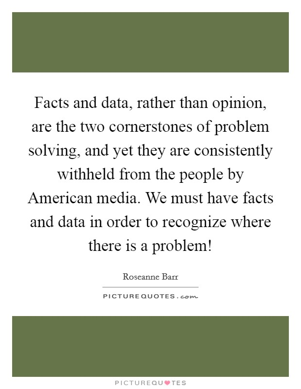 Facts and data, rather than opinion, are the two cornerstones of problem solving, and yet they are consistently withheld from the people by American media. We must have facts and data in order to recognize where there is a problem! Picture Quote #1