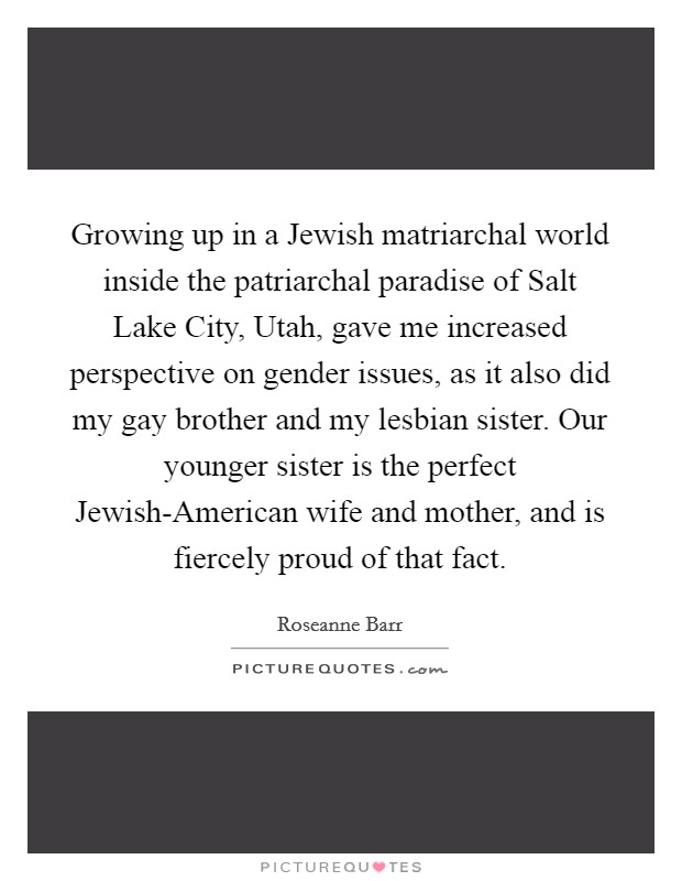 Growing up in a Jewish matriarchal world inside the patriarchal paradise of Salt Lake City, Utah, gave me increased perspective on gender issues, as it also did my gay brother and my lesbian sister. Our younger sister is the perfect Jewish-American wife and mother, and is fiercely proud of that fact Picture Quote #1