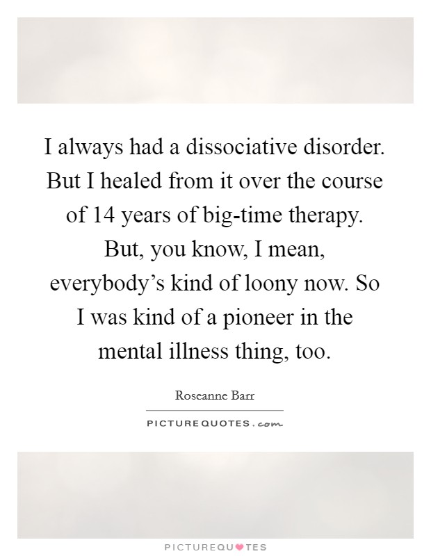 I always had a dissociative disorder. But I healed from it over the course of 14 years of big-time therapy. But, you know, I mean, everybody's kind of loony now. So I was kind of a pioneer in the mental illness thing, too Picture Quote #1