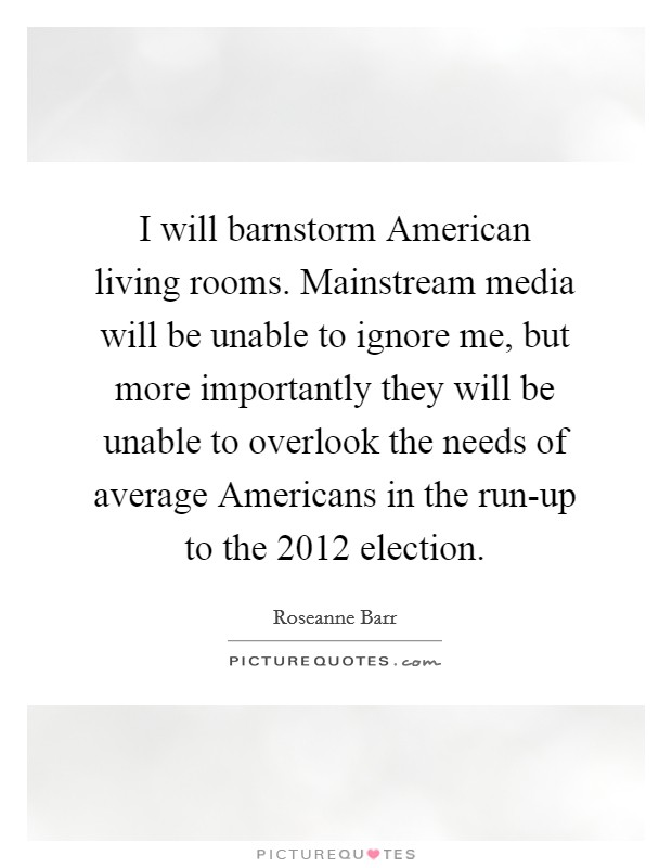 I will barnstorm American living rooms. Mainstream media will be unable to ignore me, but more importantly they will be unable to overlook the needs of average Americans in the run-up to the 2012 election Picture Quote #1