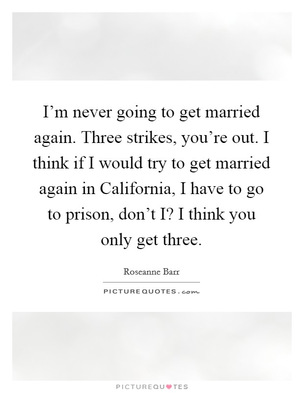 I'm never going to get married again. Three strikes, you're out. I think if I would try to get married again in California, I have to go to prison, don't I? I think you only get three Picture Quote #1