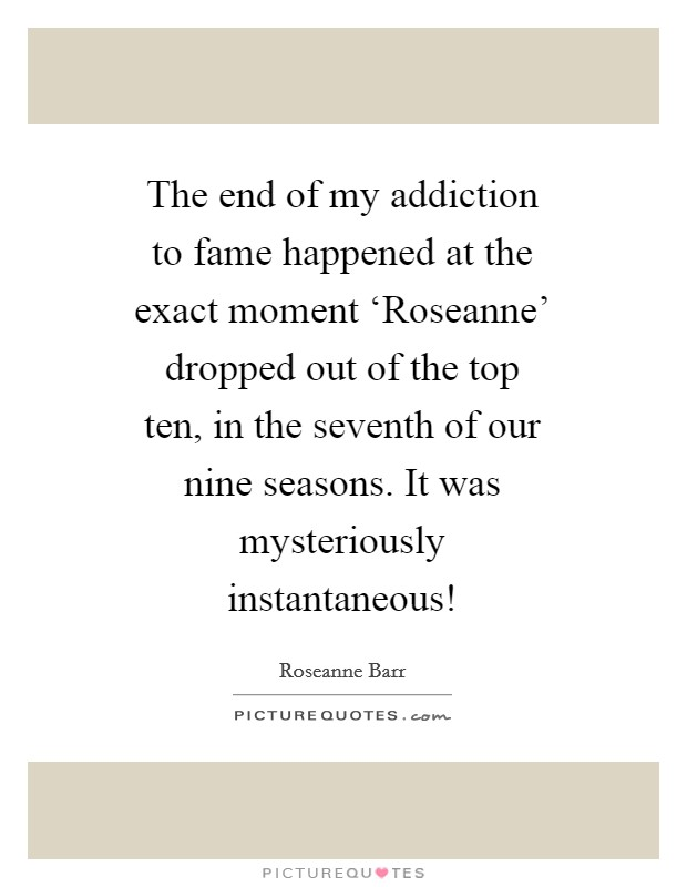 The end of my addiction to fame happened at the exact moment 'Roseanne' dropped out of the top ten, in the seventh of our nine seasons. It was mysteriously instantaneous! Picture Quote #1