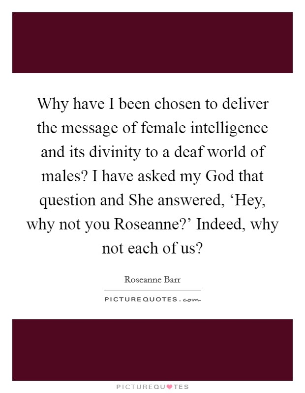 Why have I been chosen to deliver the message of female intelligence and its divinity to a deaf world of males? I have asked my God that question and She answered, 'Hey, why not you Roseanne?' Indeed, why not each of us? Picture Quote #1