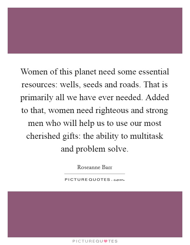 Women of this planet need some essential resources: wells, seeds and roads. That is primarily all we have ever needed. Added to that, women need righteous and strong men who will help us to use our most cherished gifts: the ability to multitask and problem solve Picture Quote #1