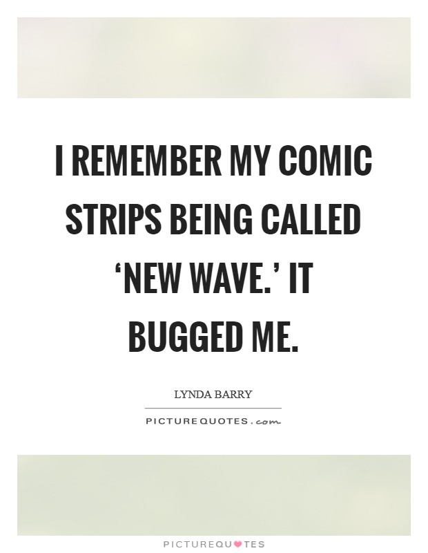 I remember my comic strips being called 'new wave.' It bugged me Picture Quote #1