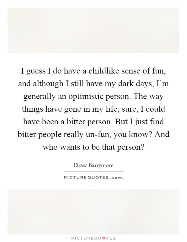 I guess I do have a childlike sense of fun, and although I still have my dark days, I'm generally an optimistic person. The way things have gone in my life, sure, I could have been a bitter person. But I just find bitter people really un-fun, you know? And who wants to be that person? Picture Quote #1