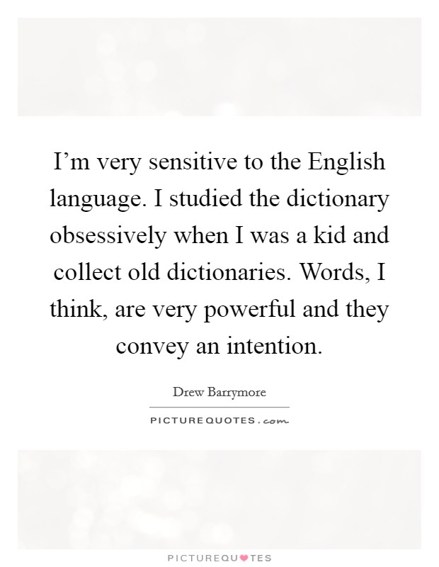 I'm very sensitive to the English language. I studied the dictionary obsessively when I was a kid and collect old dictionaries. Words, I think, are very powerful and they convey an intention Picture Quote #1