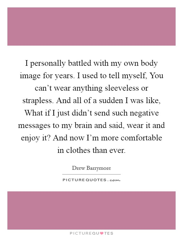 I personally battled with my own body image for years. I used to tell myself, You can't wear anything sleeveless or strapless. And all of a sudden I was like, What if I just didn't send such negative messages to my brain and said, wear it and enjoy it? And now I'm more comfortable in clothes than ever Picture Quote #1