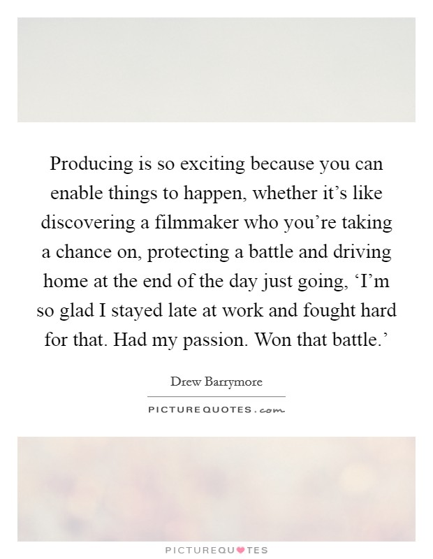 Producing is so exciting because you can enable things to happen, whether it's like discovering a filmmaker who you're taking a chance on, protecting a battle and driving home at the end of the day just going, 'I'm so glad I stayed late at work and fought hard for that. Had my passion. Won that battle.' Picture Quote #1