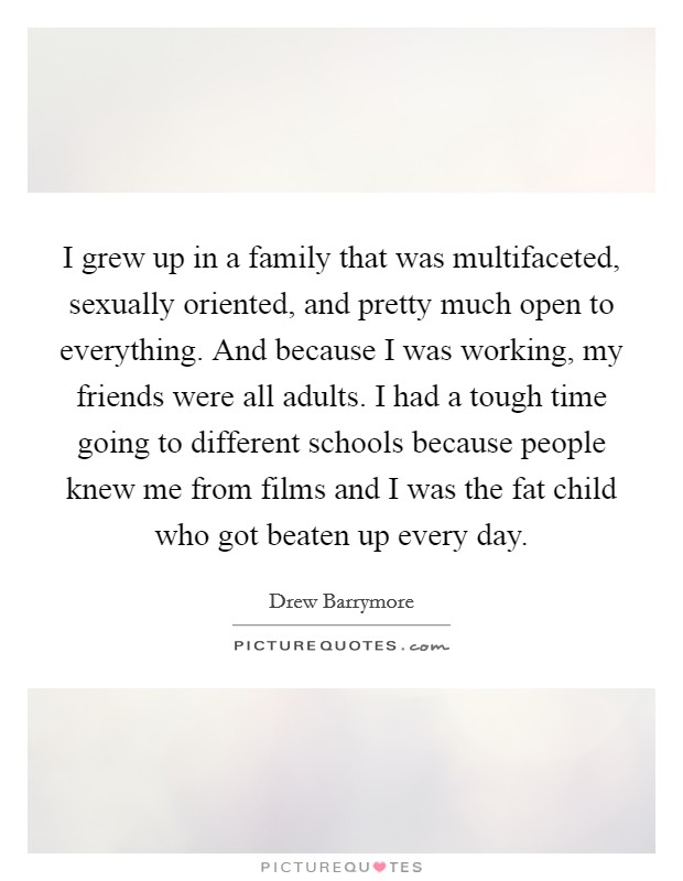 I grew up in a family that was multifaceted, sexually oriented, and pretty much open to everything. And because I was working, my friends were all adults. I had a tough time going to different schools because people knew me from films and I was the fat child who got beaten up every day Picture Quote #1