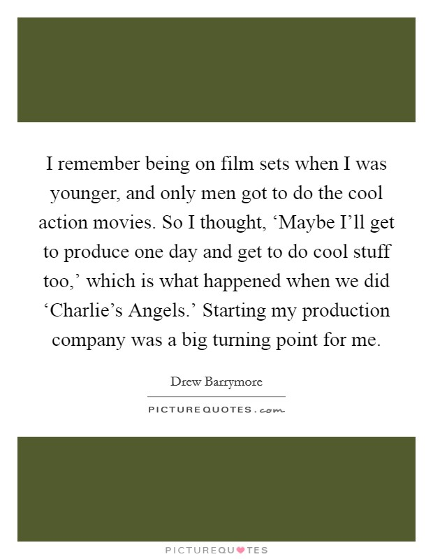I remember being on film sets when I was younger, and only men got to do the cool action movies. So I thought, 'Maybe I'll get to produce one day and get to do cool stuff too,' which is what happened when we did 'Charlie's Angels.' Starting my production company was a big turning point for me Picture Quote #1