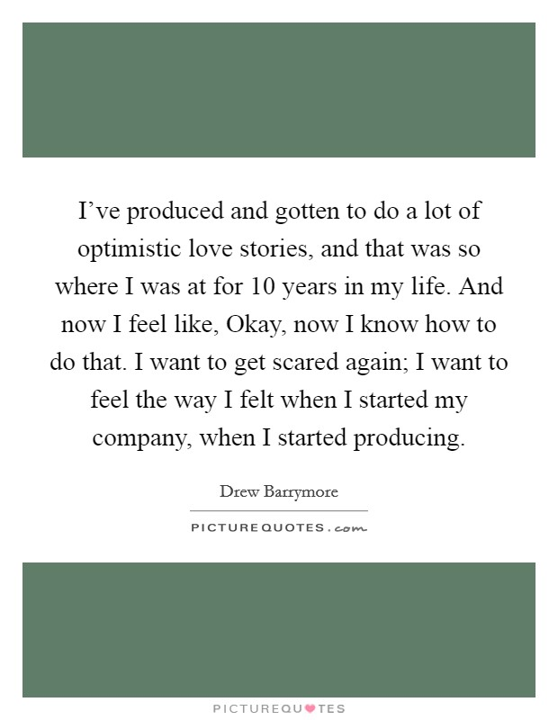 I've produced and gotten to do a lot of optimistic love stories, and that was so where I was at for 10 years in my life. And now I feel like, Okay, now I know how to do that. I want to get scared again; I want to feel the way I felt when I started my company, when I started producing Picture Quote #1