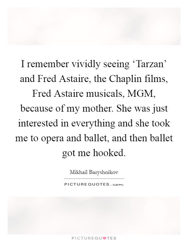 I remember vividly seeing 'Tarzan' and Fred Astaire, the Chaplin films, Fred Astaire musicals, MGM, because of my mother. She was just interested in everything and she took me to opera and ballet, and then ballet got me hooked Picture Quote #1