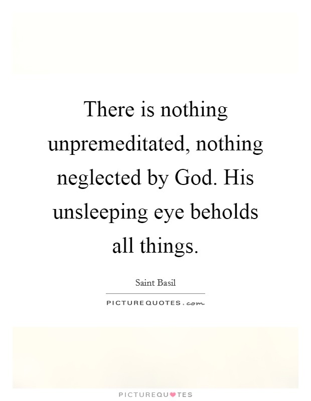 There is nothing unpremeditated, nothing neglected by God. His unsleeping eye beholds all things Picture Quote #1