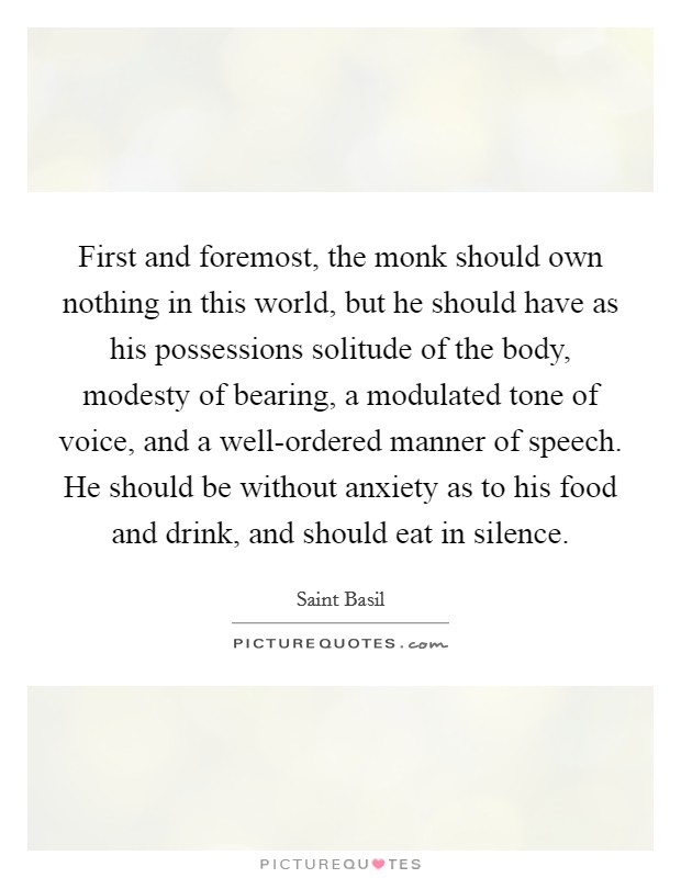 First and foremost, the monk should own nothing in this world, but he should have as his possessions solitude of the body, modesty of bearing, a modulated tone of voice, and a well-ordered manner of speech. He should be without anxiety as to his food and drink, and should eat in silence Picture Quote #1