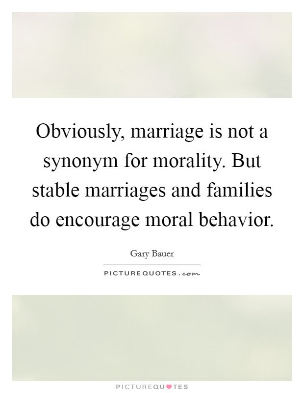 Obviously, marriage is not a synonym for morality. But stable marriages and families do encourage moral behavior Picture Quote #1