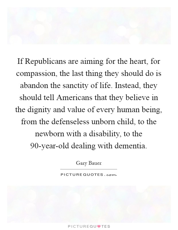 If Republicans are aiming for the heart, for compassion, the last thing they should do is abandon the sanctity of life. Instead, they should tell Americans that they believe in the dignity and value of every human being, from the defenseless unborn child, to the newborn with a disability, to the 90-year-old dealing with dementia Picture Quote #1