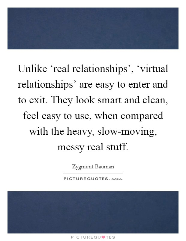 Unlike 'real relationships', 'virtual relationships' are easy to enter and to exit. They look smart and clean, feel easy to use, when compared with the heavy, slow-moving, messy real stuff Picture Quote #1
