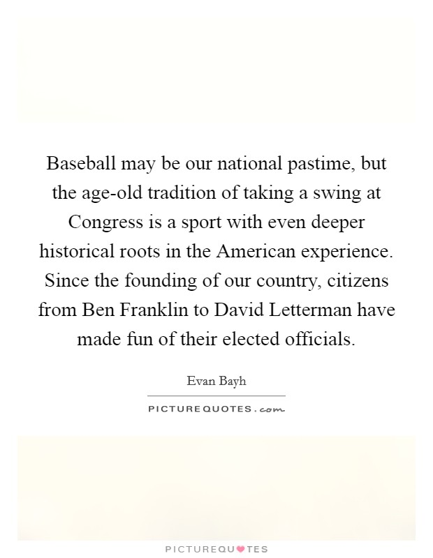 Baseball may be our national pastime, but the age-old tradition of taking a swing at Congress is a sport with even deeper historical roots in the American experience. Since the founding of our country, citizens from Ben Franklin to David Letterman have made fun of their elected officials Picture Quote #1