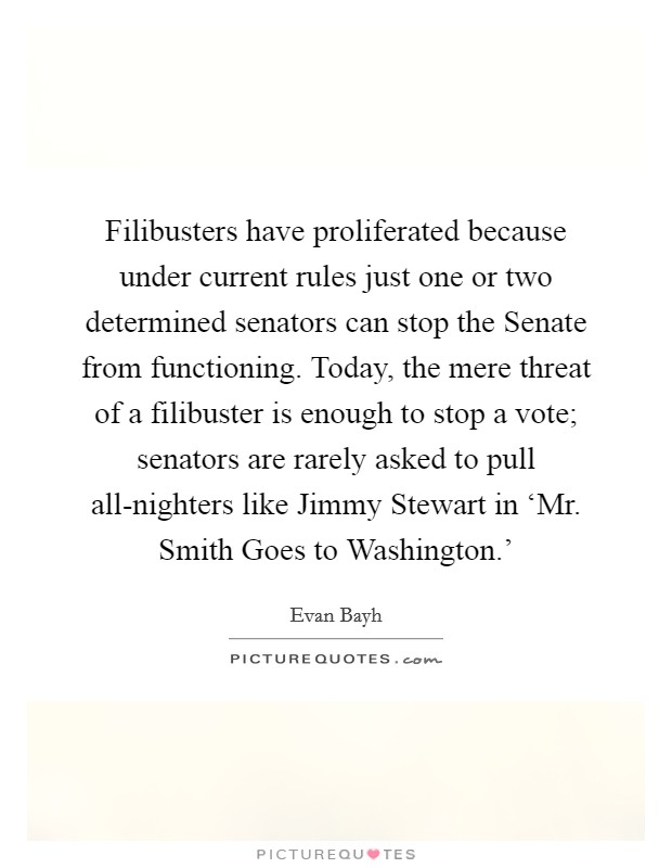 Filibusters have proliferated because under current rules just one or two determined senators can stop the Senate from functioning. Today, the mere threat of a filibuster is enough to stop a vote; senators are rarely asked to pull all-nighters like Jimmy Stewart in 'Mr. Smith Goes to Washington.' Picture Quote #1