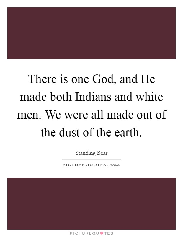 There is one God, and He made both Indians and white men. We were all made out of the dust of the earth Picture Quote #1