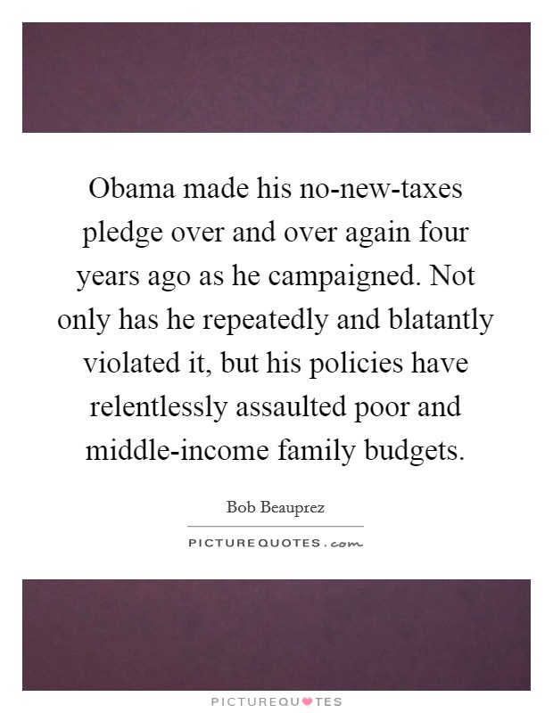 Obama made his no-new-taxes pledge over and over again four years ago as he campaigned. Not only has he repeatedly and blatantly violated it, but his policies have relentlessly assaulted poor and middle-income family budgets Picture Quote #1