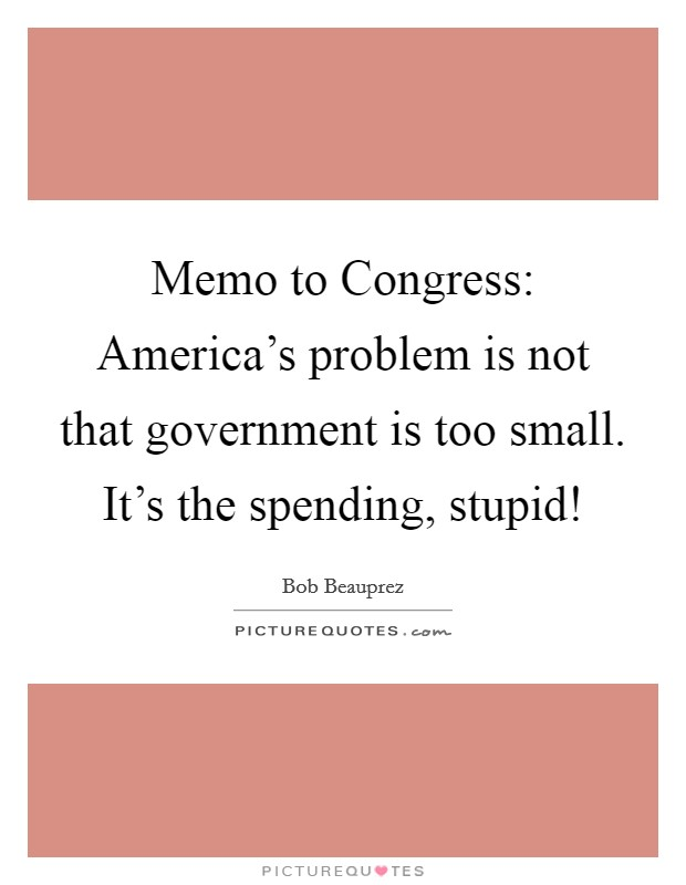 Memo to Congress: America's problem is not that government is too small. It's the spending, stupid! Picture Quote #1