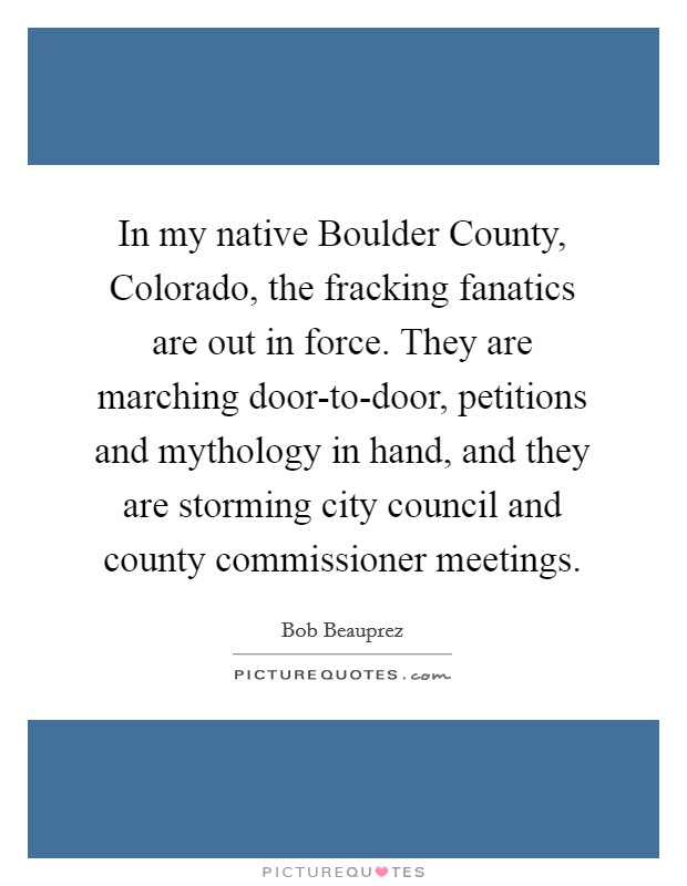 In my native Boulder County, Colorado, the fracking fanatics are out in force. They are marching door-to-door, petitions and mythology in hand, and they are storming city council and county commissioner meetings Picture Quote #1