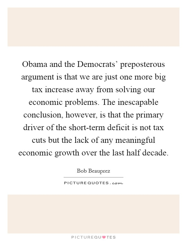Obama and the Democrats' preposterous argument is that we are just one more big tax increase away from solving our economic problems. The inescapable conclusion, however, is that the primary driver of the short-term deficit is not tax cuts but the lack of any meaningful economic growth over the last half decade Picture Quote #1