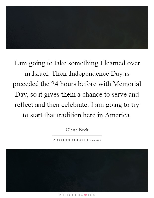 I am going to take something I learned over in Israel. Their Independence Day is preceded the 24 hours before with Memorial Day, so it gives them a chance to serve and reflect and then celebrate. I am going to try to start that tradition here in America Picture Quote #1