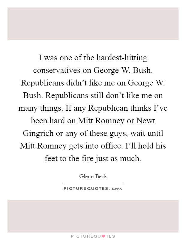 I was one of the hardest-hitting conservatives on George W. Bush. Republicans didn't like me on George W. Bush. Republicans still don't like me on many things. If any Republican thinks I've been hard on Mitt Romney or Newt Gingrich or any of these guys, wait until Mitt Romney gets into office. I'll hold his feet to the fire just as much Picture Quote #1