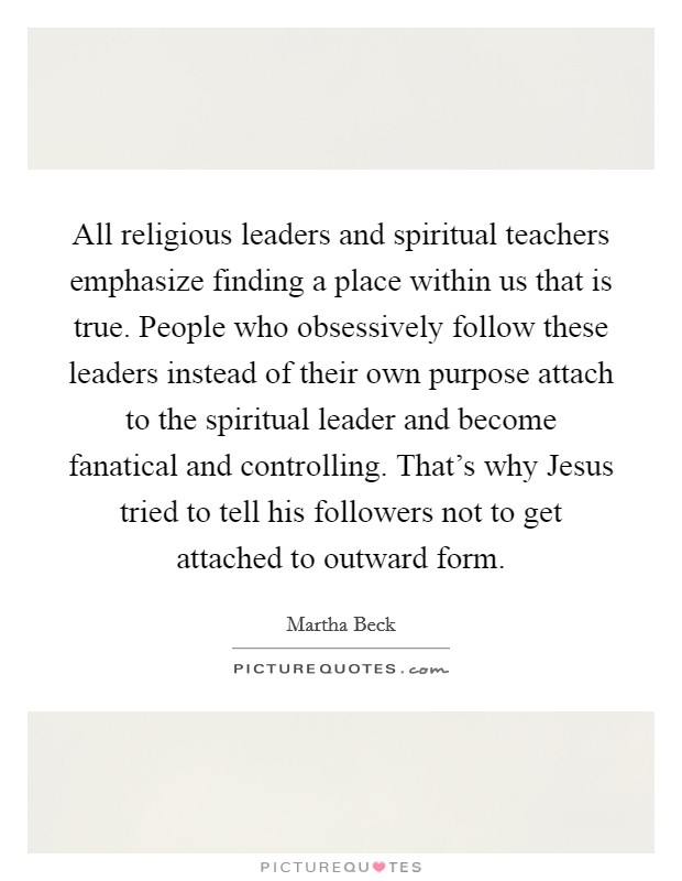 All religious leaders and spiritual teachers emphasize finding a place within us that is true. People who obsessively follow these leaders instead of their own purpose attach to the spiritual leader and become fanatical and controlling. That's why Jesus tried to tell his followers not to get attached to outward form Picture Quote #1