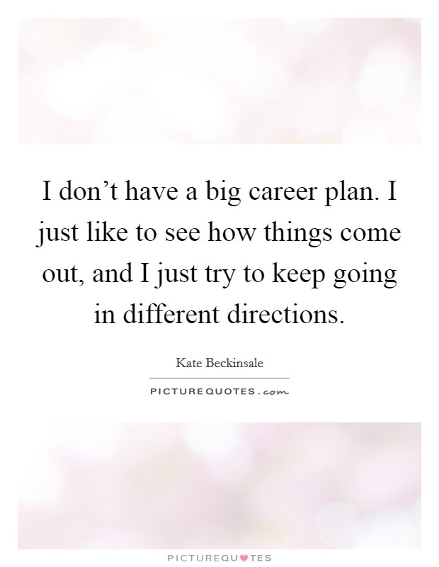 I don't have a big career plan. I just like to see how things come out, and I just try to keep going in different directions Picture Quote #1